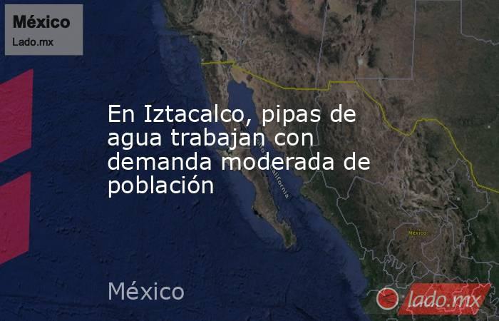 En Iztacalco, pipas de agua trabajan con demanda moderada de población. Noticias en tiempo real