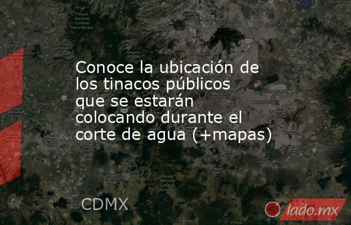 Conoce la ubicación de los tinacos públicos que se estarán colocando durante el corte de agua (+mapas). Noticias en tiempo real