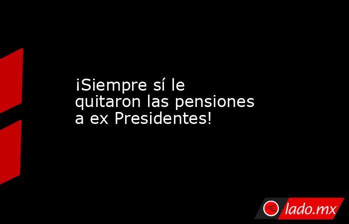 ¡Siempre sí le quitaron las pensiones a ex Presidentes!. Noticias en tiempo real