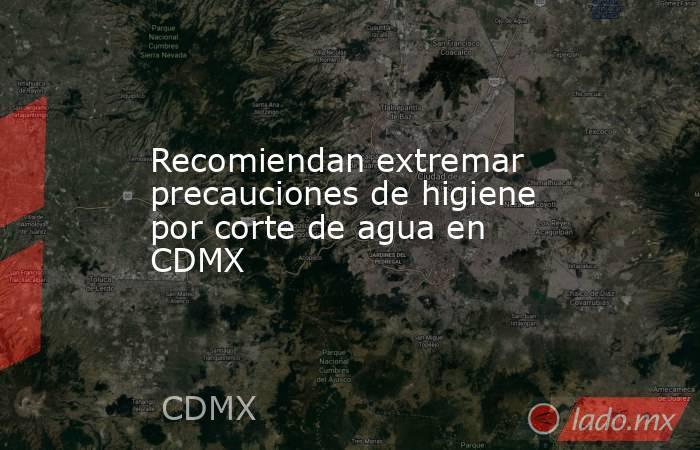 Recomiendan extremar precauciones de higiene por corte de agua en CDMX. Noticias en tiempo real