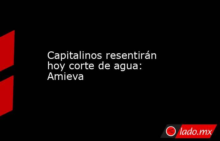 Capitalinos resentirán hoy corte de agua: Amieva. Noticias en tiempo real