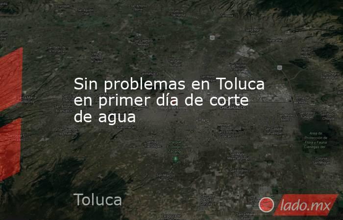 Sin problemas en Toluca en primer día de corte de agua. Noticias en tiempo real