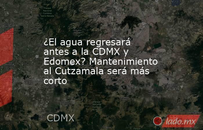 ¿El agua regresará antes a la CDMX y Edomex? Mantenimiento al Cutzamala será más corto. Noticias en tiempo real