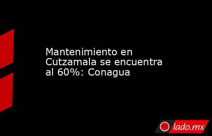 Mantenimiento en Cutzamala se encuentra al 60%: Conagua. Noticias en tiempo real