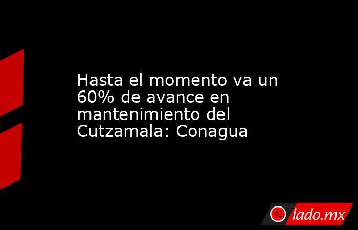 Hasta el momento va un 60% de avance en mantenimiento del Cutzamala: Conagua. Noticias en tiempo real