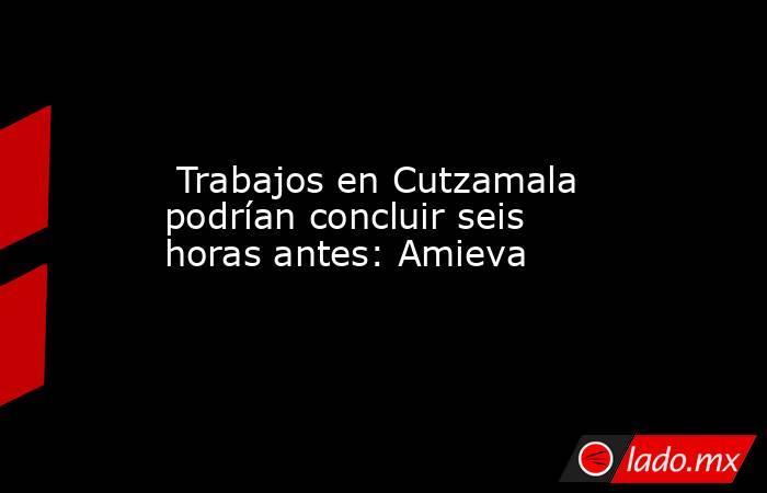 Trabajos en Cutzamala podrían concluir seis horas antes: Amieva. Noticias en tiempo real