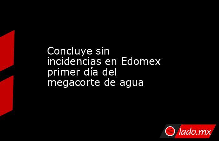 Concluye sin incidencias en Edomex primer día del megacorte de agua. Noticias en tiempo real