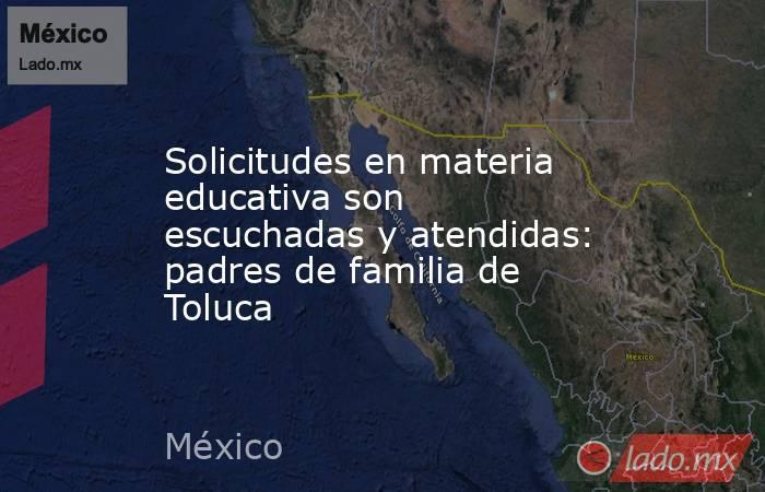 Solicitudes en materia educativa son escuchadas y atendidas: padres de familia de Toluca. Noticias en tiempo real