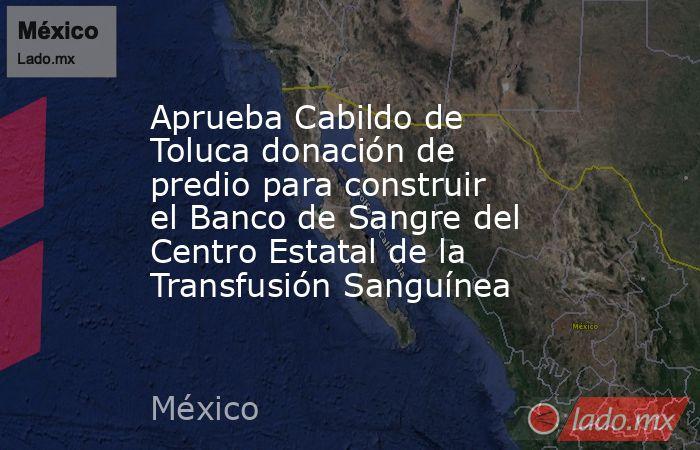 Aprueba Cabildo de Toluca donación de predio para construir el Banco de Sangre del Centro Estatal de la Transfusión Sanguínea. Noticias en tiempo real
