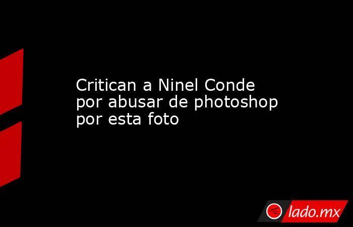 Critican a Ninel Conde por abusar de photoshop por esta foto. Noticias en tiempo real