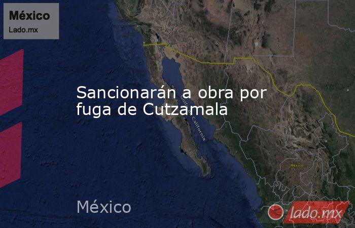 Sancionarán a obra por fuga de Cutzamala. Noticias en tiempo real