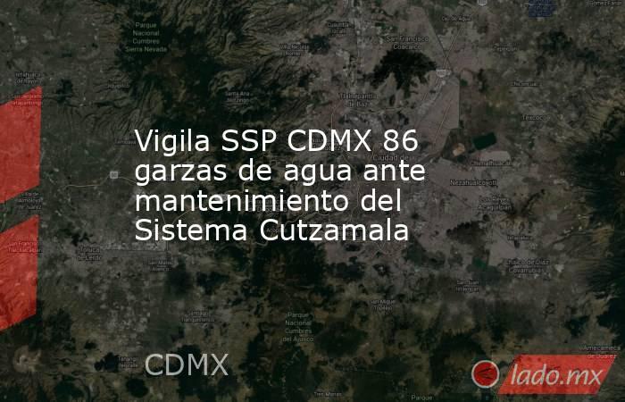 Vigila SSP CDMX 86 garzas de agua ante mantenimiento del Sistema Cutzamala. Noticias en tiempo real