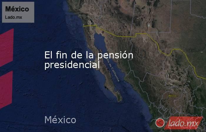 El fin de la pensión presidencial. Noticias en tiempo real