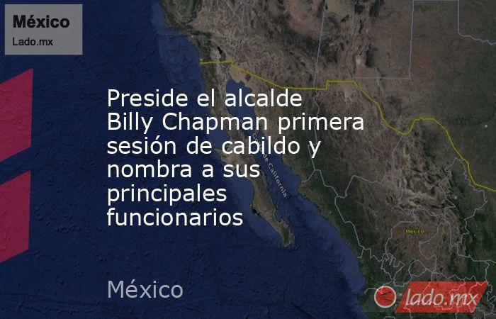 Preside el alcalde Billy Chapman primera sesión de cabildo y nombra a sus principales funcionarios. Noticias en tiempo real