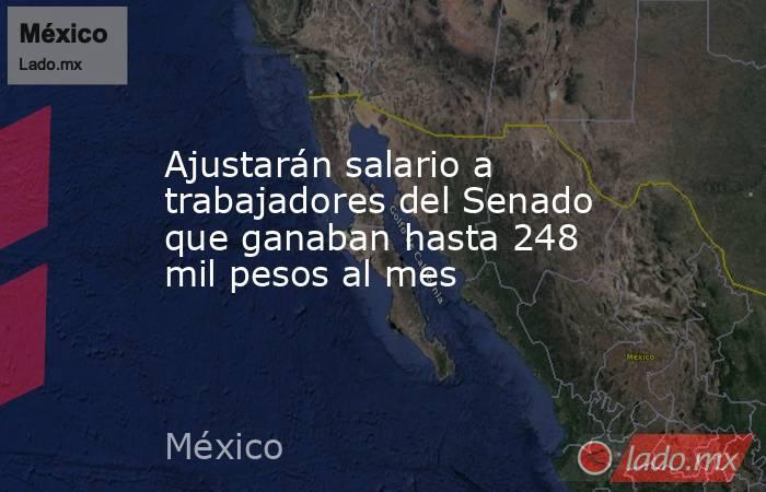 Ajustarán salario a trabajadores del Senado que ganaban hasta 248 mil pesos al mes. Noticias en tiempo real