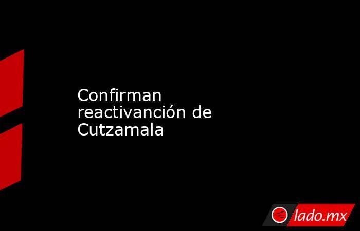 Confirman reactivanción de Cutzamala. Noticias en tiempo real