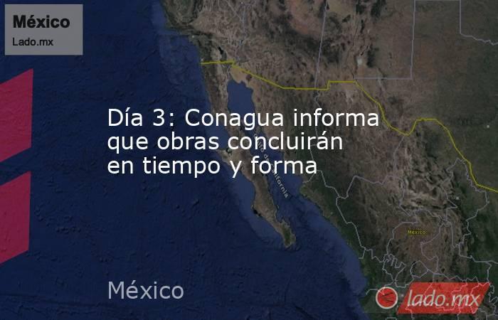 Día 3: Conagua informa que obras concluirán en tiempo y forma. Noticias en tiempo real
