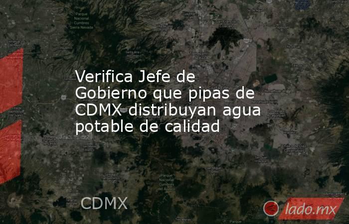 Verifica Jefe de Gobierno que pipas de CDMX distribuyan agua potable de calidad. Noticias en tiempo real