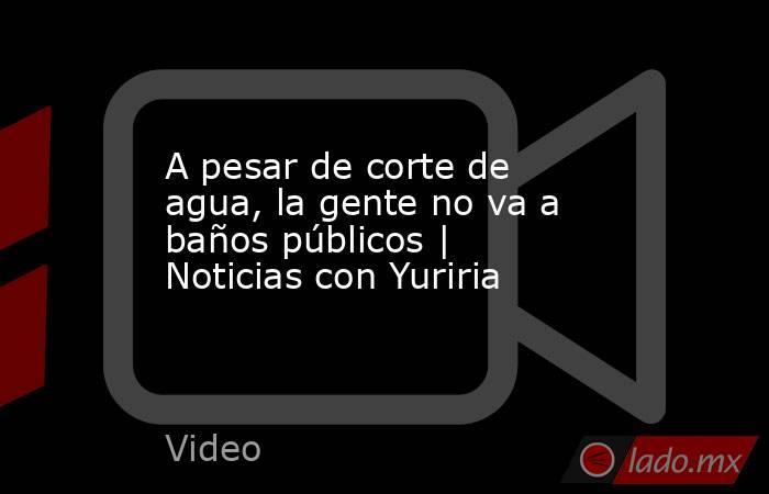 A pesar de corte de agua, la gente no va a baños públicos | Noticias con Yuriria. Noticias en tiempo real