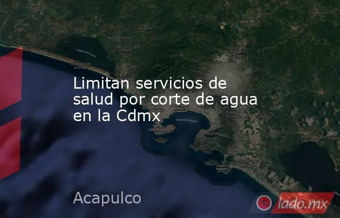Limitan servicios de salud por corte de agua en la Cdmx. Noticias en tiempo real