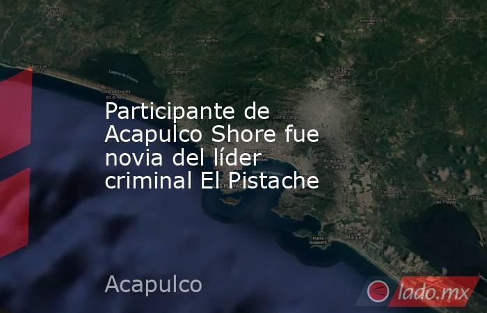 Participante de Acapulco Shore fue novia del líder criminal El Pistache. Noticias en tiempo real