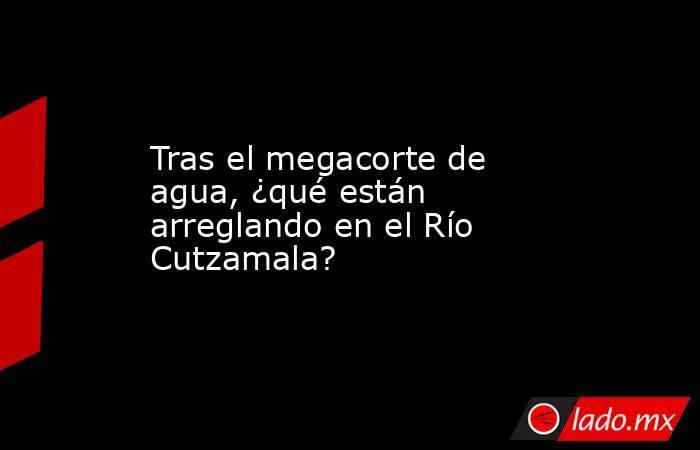 Tras el megacorte de agua, ¿qué están arreglando en el Río Cutzamala?. Noticias en tiempo real