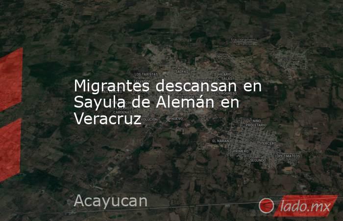 Migrantes descansan en Sayula de Alemán en Veracruz. Noticias en tiempo real