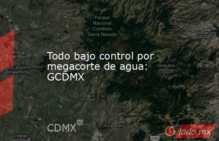 Todo bajo control por megacorte de agua: GCDMX. Noticias en tiempo real