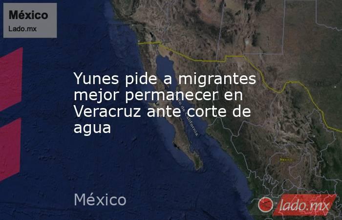 Yunes pide a migrantes mejor permanecer en Veracruz ante corte de agua. Noticias en tiempo real