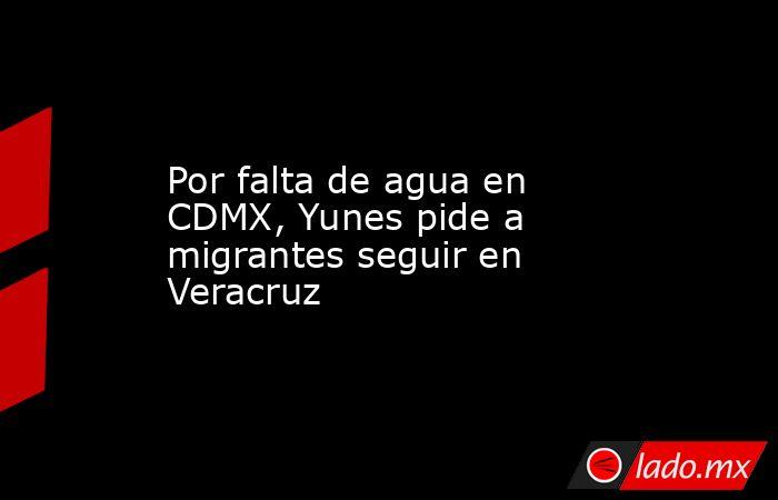 Por falta de agua en CDMX, Yunes pide a migrantes seguir en Veracruz. Noticias en tiempo real