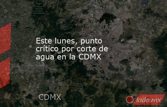 Este lunes, punto crítico por corte de agua en la CDMX. Noticias en tiempo real