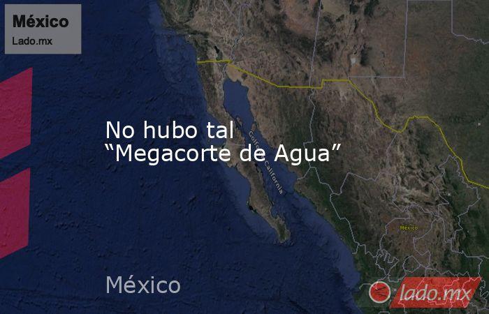 """No hubo tal """"Megacorte de Agua"""". Noticias en tiempo real"""