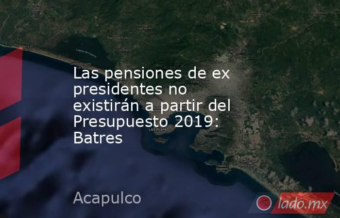Las pensiones de ex presidentes no existirán a partir del Presupuesto 2019: Batres. Noticias en tiempo real