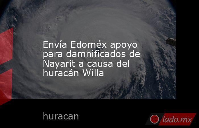 Envía Edoméx apoyo para damnificados de Nayarit a causa del huracán Willa. Noticias en tiempo real