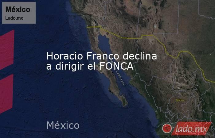 Horacio Franco declina a dirigir el FONCA. Noticias en tiempo real
