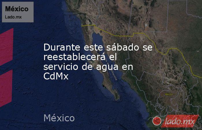 Durante este sábado se reestablecerá el servicio de agua en CdMx. Noticias en tiempo real