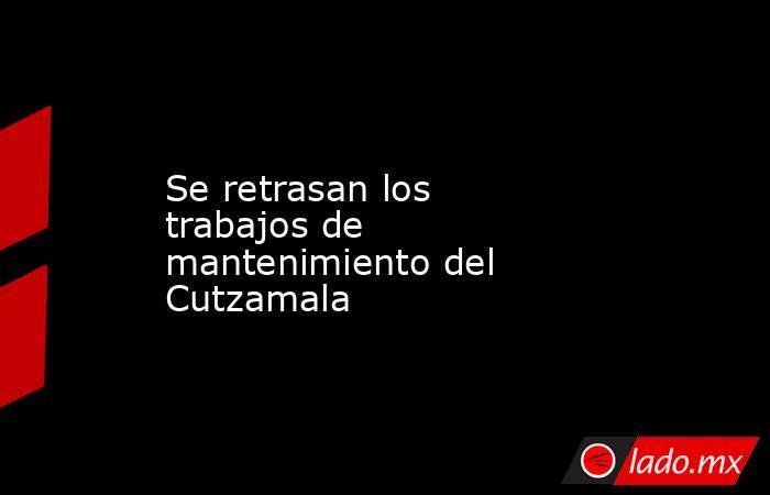 Se retrasan los trabajos de mantenimiento del Cutzamala. Noticias en tiempo real
