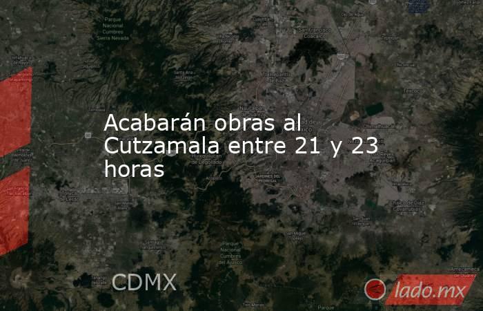 Acabarán obras al Cutzamala entre 21 y 23 horas. Noticias en tiempo real