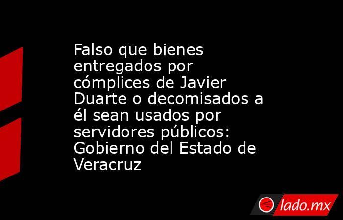 Falso que bienes entregados por cómplices de Javier Duarte o decomisados a él sean usados por servidores públicos: Gobierno del Estado de Veracruz. Noticias en tiempo real