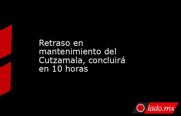 Retraso en mantenimiento del Cutzamala, concluirá en 10 horas. Noticias en tiempo real