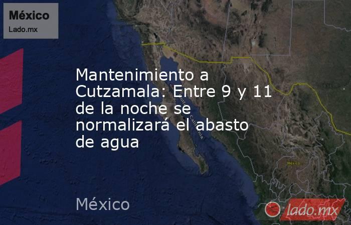 Mantenimiento a Cutzamala: Entre 9 y 11 de la noche se normalizará el abasto de agua. Noticias en tiempo real