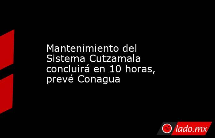 Mantenimiento del Sistema Cutzamala concluirá en 10 horas, prevé Conagua. Noticias en tiempo real