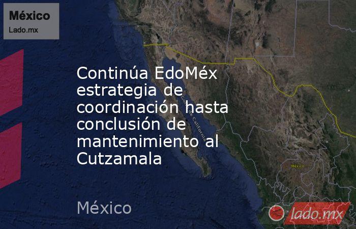 Continúa EdoMéx estrategia de coordinación hasta conclusión de mantenimiento al Cutzamala. Noticias en tiempo real