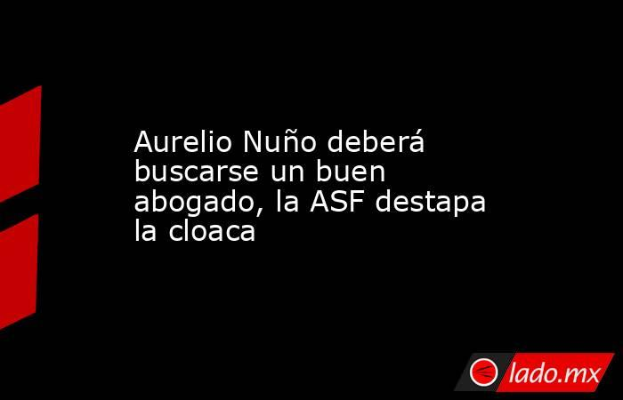 Aurelio Nuño deberá buscarse un buen abogado, la ASF destapa la cloaca. Noticias en tiempo real
