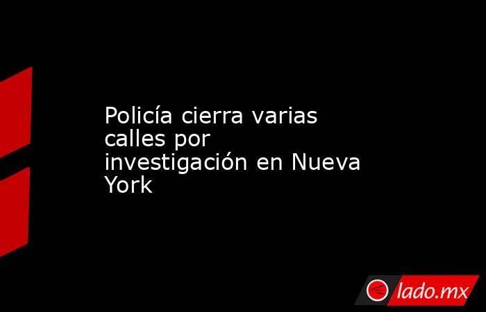 Policía cierra varias calles por investigación en Nueva York. Noticias en tiempo real