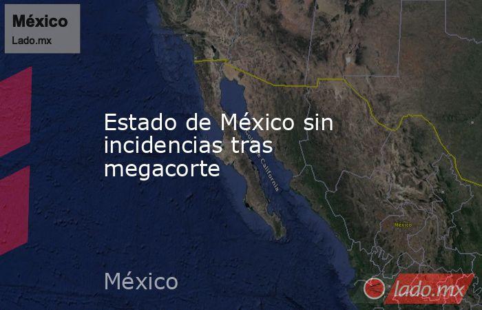Estado de México sin incidencias tras megacorte. Noticias en tiempo real