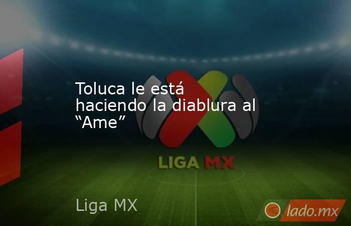 """Toluca le está haciendo la diablura al """"Ame"""". Noticias en tiempo real"""