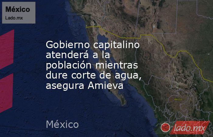 Gobierno capitalino atenderá a la población mientras dure corte de agua, asegura Amieva. Noticias en tiempo real