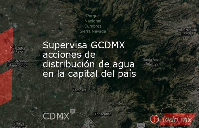 Supervisa GCDMX acciones de distribución de agua en la capital del país. Noticias en tiempo real