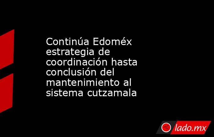 Continúa Edoméx estrategia de coordinación hasta conclusión del mantenimiento al sistema cutzamala. Noticias en tiempo real